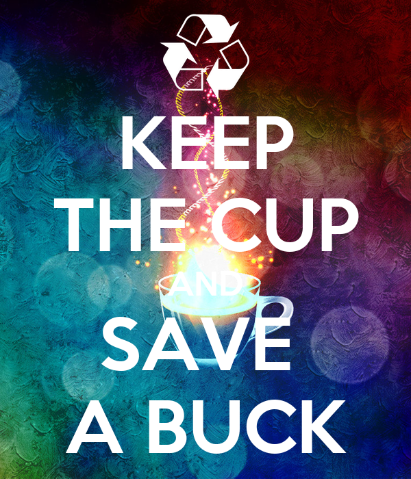 KEEP THE CUP AND SAVE  A BUCK