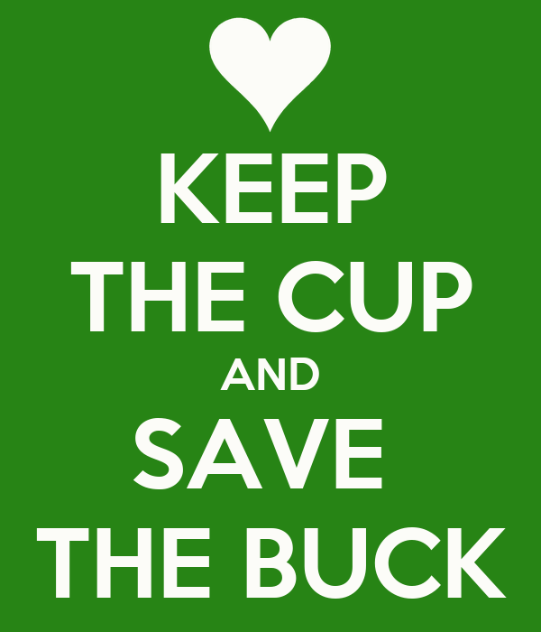 KEEP THE CUP AND SAVE  THE BUCK