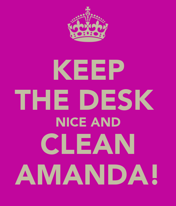 KEEP THE DESK  NICE AND CLEAN AMANDA!
