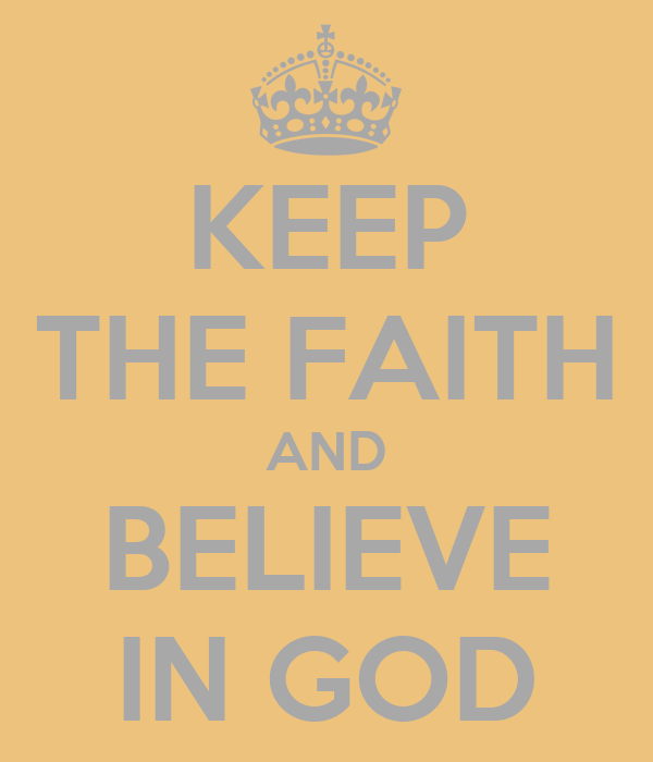 KEEP THE FAITH AND BELIEVE IN GOD