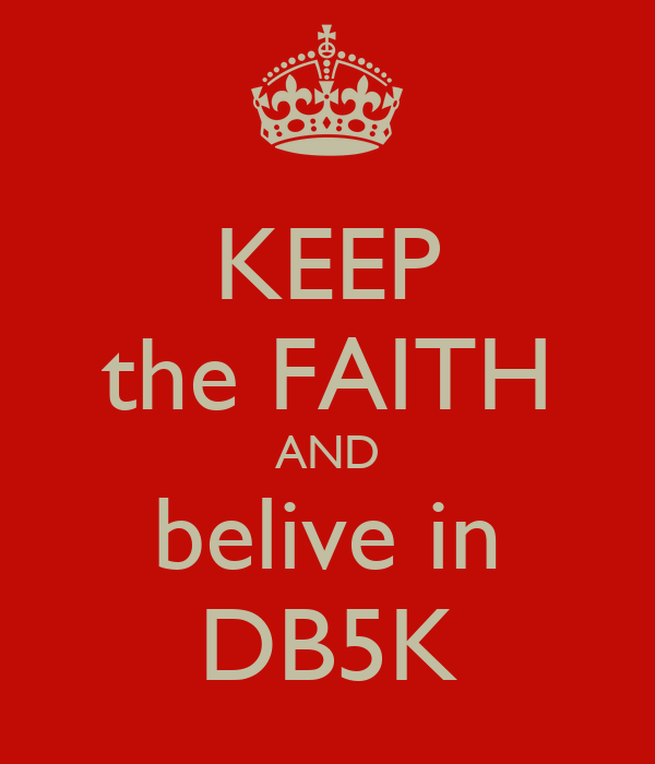 KEEP the FAITH AND belive in DB5K