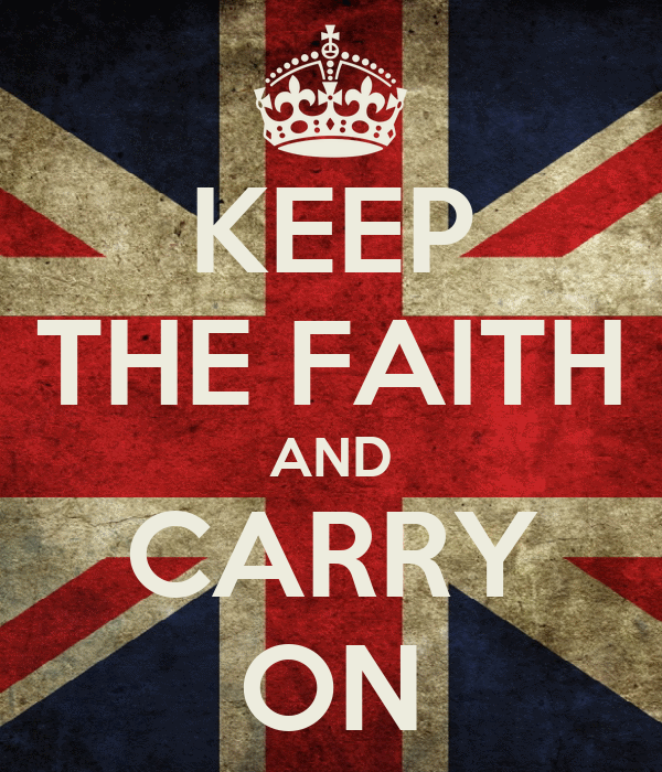 KEEP THE FAITH AND CARRY ON