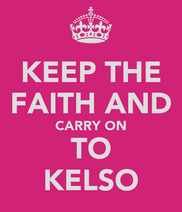 KEEP THE FAITH AND CARRY ON TO KELSO