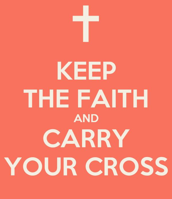 KEEP THE FAITH AND CARRY YOUR CROSS