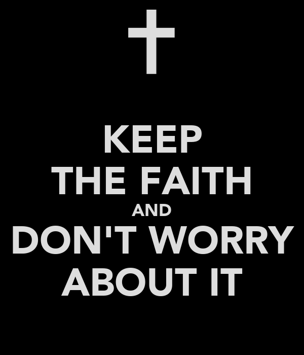 KEEP THE FAITH AND DON'T WORRY ABOUT IT
