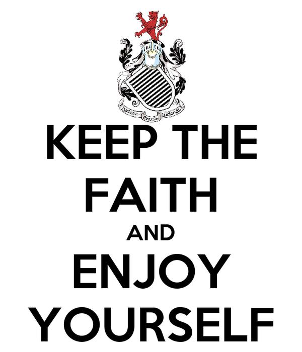 KEEP THE FAITH AND ENJOY YOURSELF