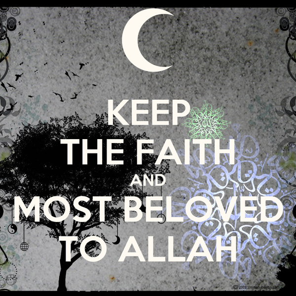 KEEP THE FAITH AND MOST BELOVED TO ALLAH