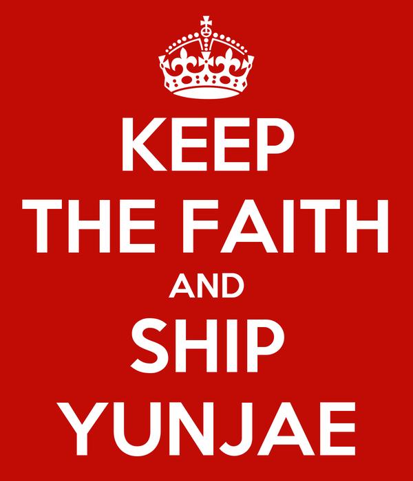 KEEP THE FAITH AND SHIP YUNJAE