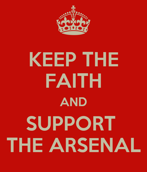 KEEP THE FAITH AND SUPPORT  THE ARSENAL