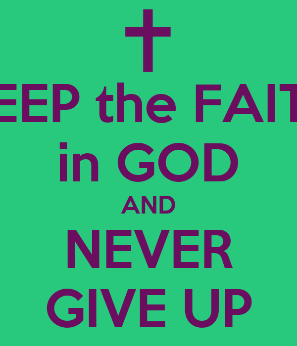 KEEP the FAITH in GOD AND NEVER GIVE UP
