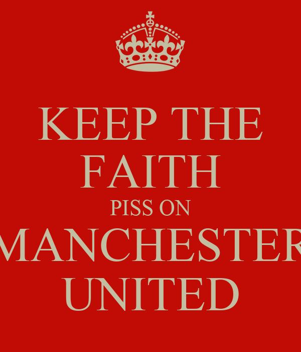 KEEP THE FAITH PISS ON MANCHESTER UNITED
