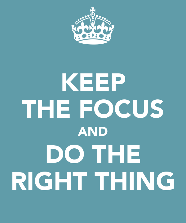 KEEP THE FOCUS AND DO THE RIGHT THING