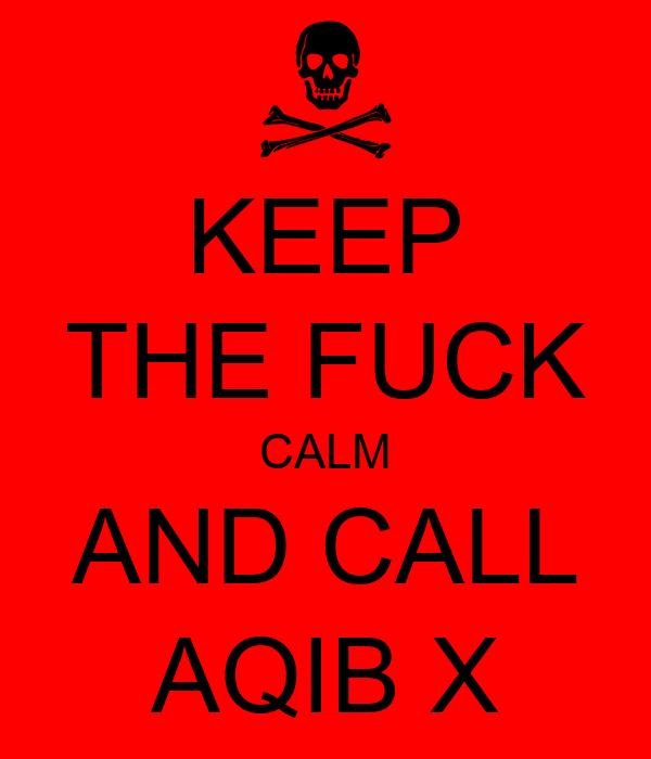 KEEP THE FUCK CALM AND CALL AQIB X