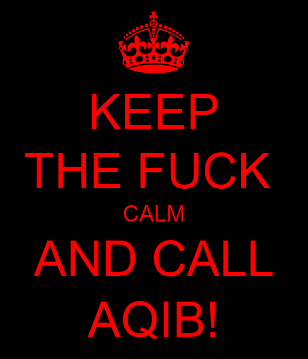 KEEP THE FUCK  CALM AND CALL AQIB!