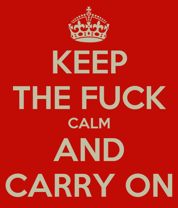 KEEP THE FUCK CALM AND CARRY ON