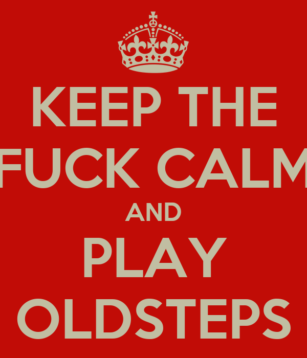 KEEP THE FUCK CALM AND PLAY OLDSTEPS