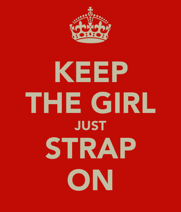 KEEP THE GIRL JUST STRAP ON