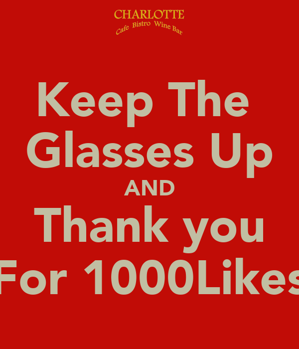 Keep The  Glasses Up AND Thank you For 1000Likes