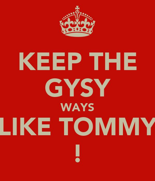 KEEP THE GYSY WAYS LIKE TOMMY !
