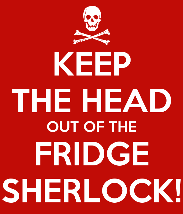 KEEP THE HEAD OUT OF THE FRIDGE SHERLOCK!