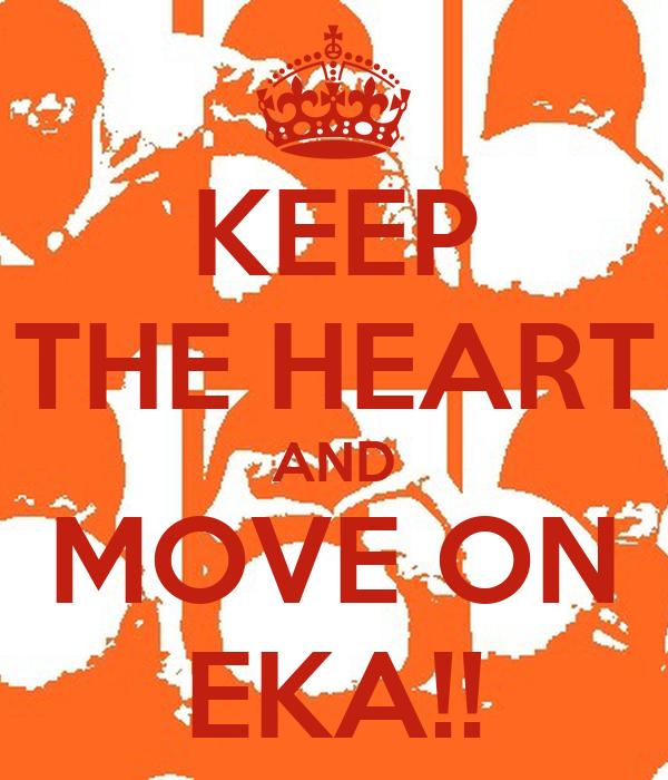 KEEP THE HEART AND MOVE ON EKA!!