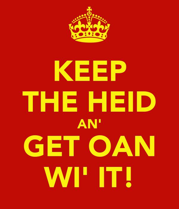KEEP THE HEID AN' GET OAN WI' IT!