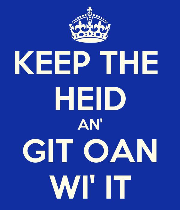 KEEP THE  HEID AN' GIT OAN WI' IT