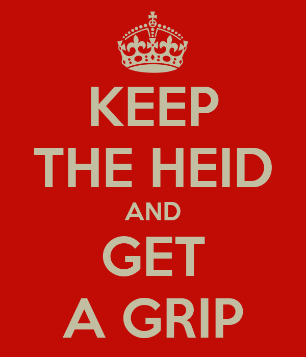 KEEP THE HEID AND GET A GRIP