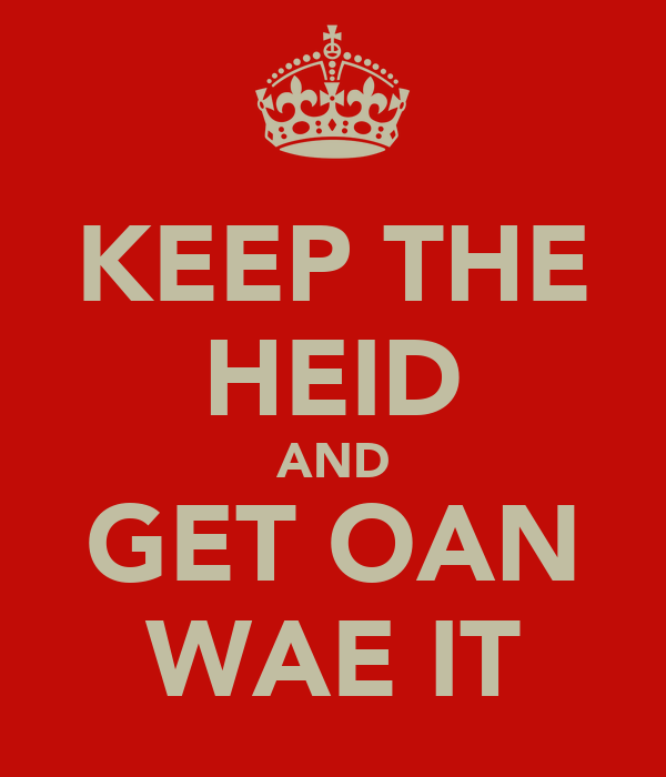 KEEP THE HEID AND GET OAN WAE IT