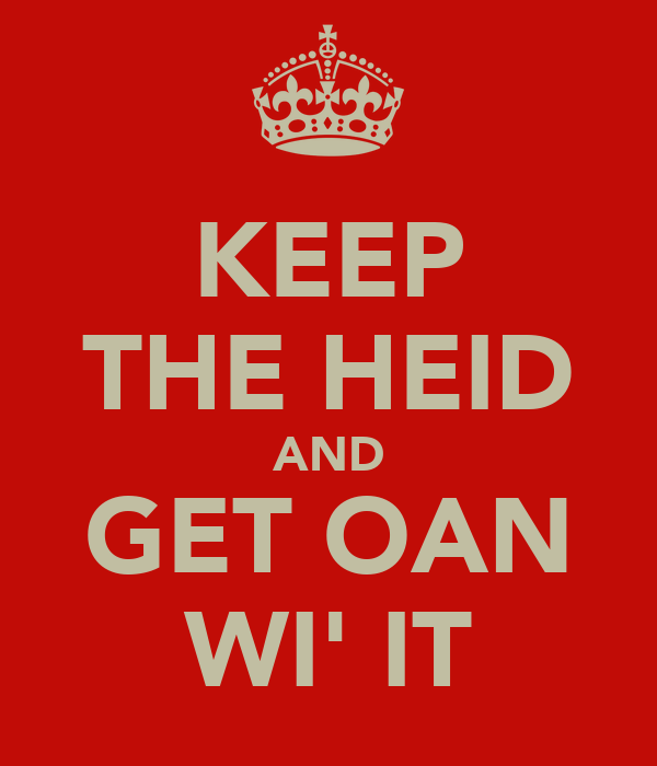 KEEP THE HEID AND GET OAN WI' IT