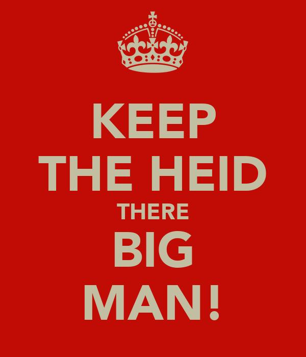 KEEP THE HEID THERE BIG MAN!