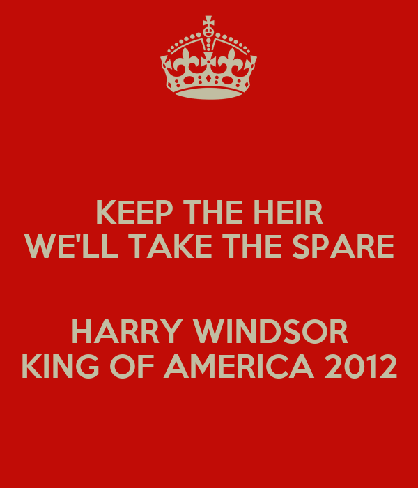 KEEP THE HEIR WE'LL TAKE THE SPARE  HARRY WINDSOR KING OF AMERICA 2012