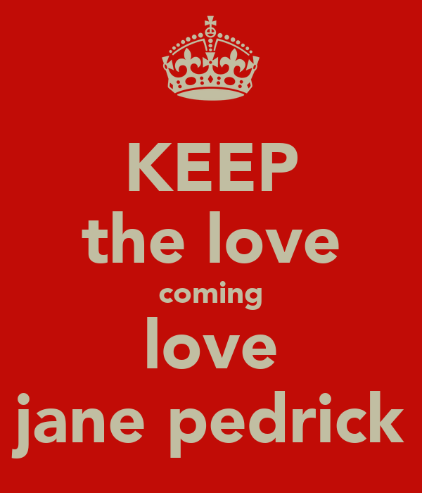 KEEP the love coming love jane pedrick