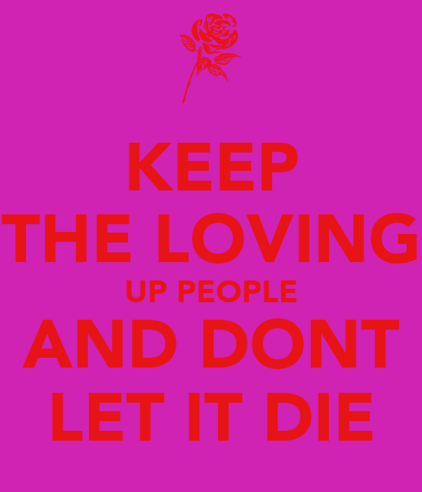 KEEP THE LOVING UP PEOPLE AND DONT LET IT DIE