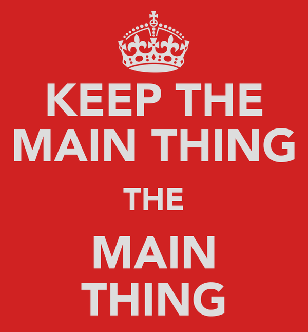 KEEP THE MAIN THING THE MAIN THING
