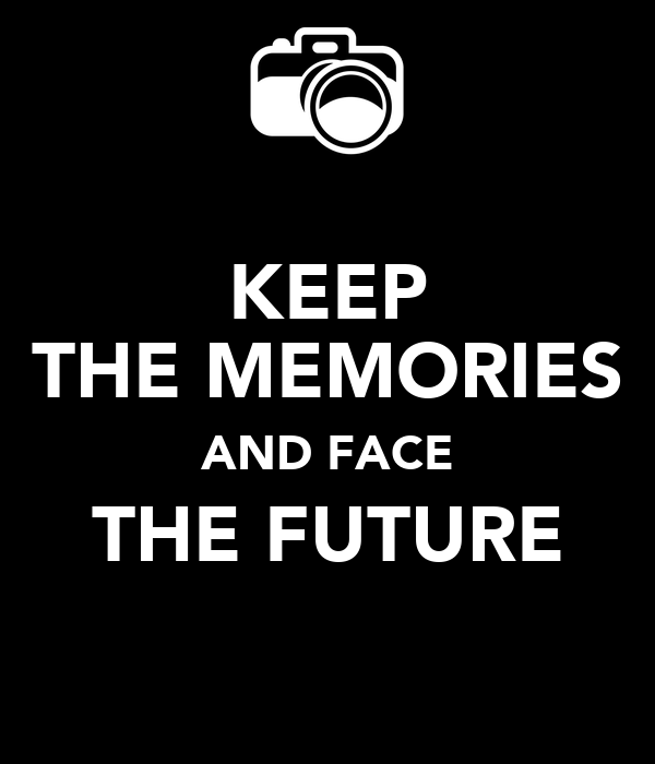 KEEP THE MEMORIES AND FACE THE FUTURE