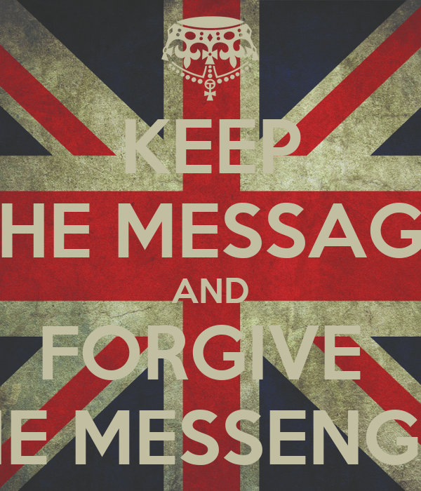 KEEP THE MESSAGE AND FORGIVE  THE MESSENGER