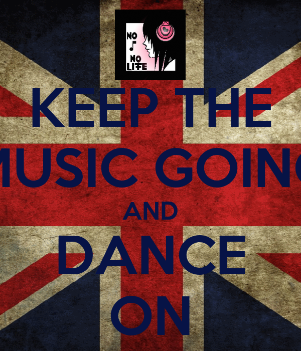 KEEP THE MUSIC GOING AND DANCE ON