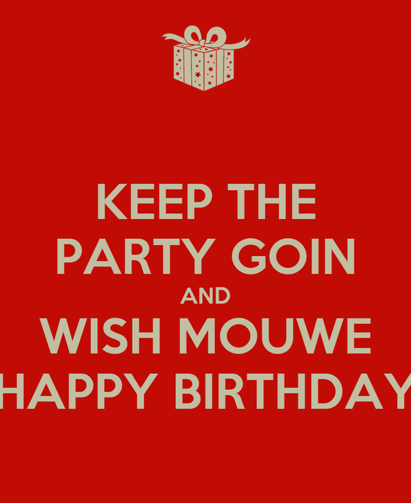 KEEP THE PARTY GOIN AND WISH MOUWE HAPPY BIRTHDAY