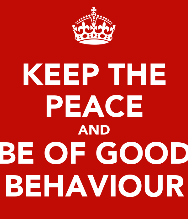 KEEP THE PEACE AND BE OF GOOD BEHAVIOUR