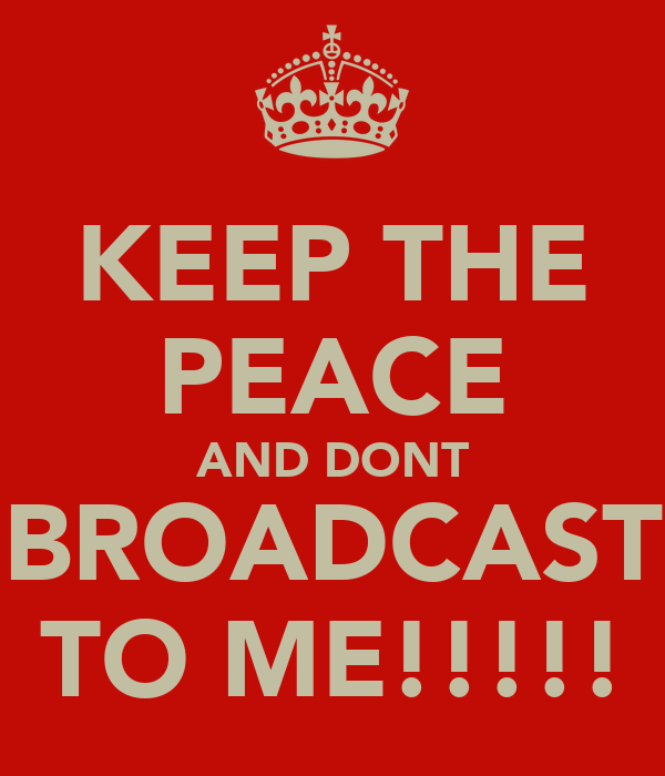 KEEP THE PEACE AND DONT BROADCAST TO ME!!!!!