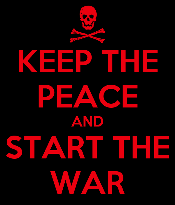 KEEP THE PEACE AND START THE WAR