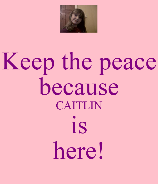 Keep the peace because CAITLIN is here!