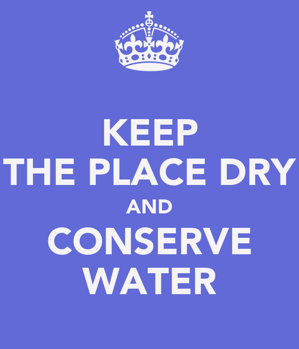 KEEP THE PLACE DRY AND CONSERVE WATER