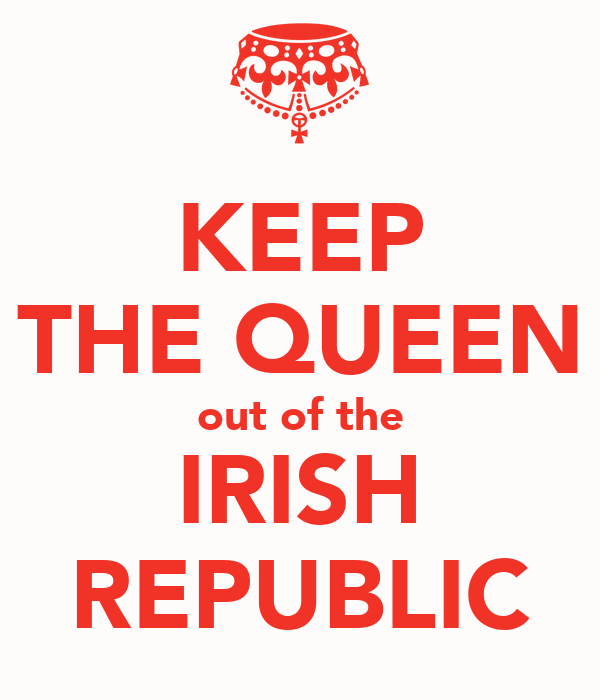 KEEP THE QUEEN out of the IRISH REPUBLIC