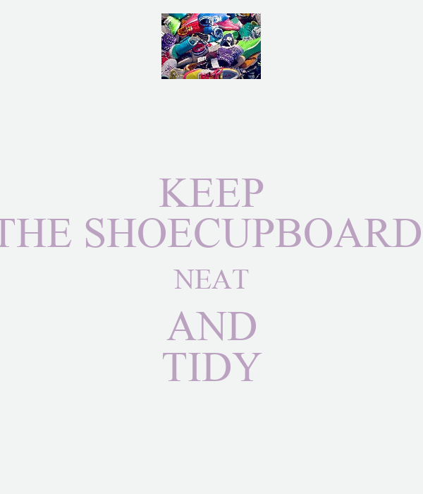 KEEP THE SHOECUPBOARD  NEAT AND TIDY