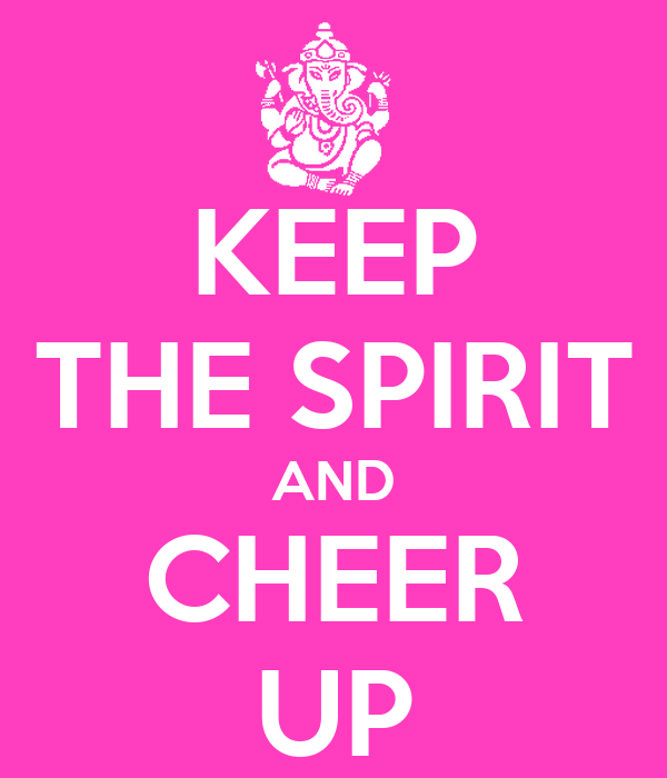 KEEP THE SPIRIT AND CHEER UP
