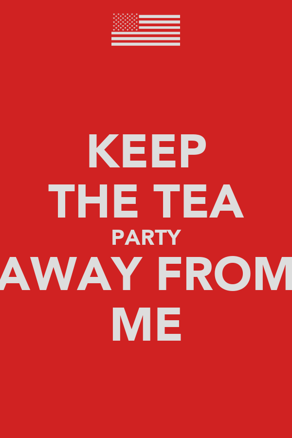 KEEP THE TEA PARTY AWAY FROM ME