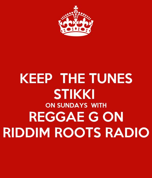 KEEP  THE TUNES STIKKI  ON SUNDAYS  WITH REGGAE G ON RIDDIM ROOTS RADIO