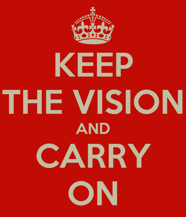 KEEP THE VISION AND CARRY ON